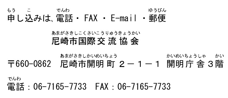 申し込みは、電話・FAX・E-mail・郵便 尼崎市国際交流協会 〒660-0862 尼崎市開明町2−1−1 開明庁舎3階 電話:06-7165-7733 FAX:06-7165-7733