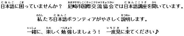 日本語に困っていませんか? 尼崎市国際交流協会では日本語講座を開いています。 私たち日本語ボランティアがやさしく説明します。 一緒に、楽しく勉強しましょう! 一度見に来てください♪